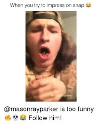 Too Funny Meme - when you try to impress on snap sayparker is too funny
