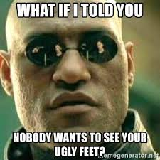 Ugly Feet Meme - what if i told you nobody wants to see your ugly feet what if i