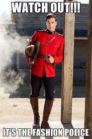 Fashion Police Meme - watch out it s the fashion police manly mountie meme generator