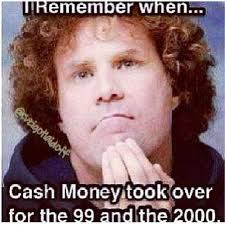 Cash Money Meme - i remember when cash money took over for the 99 and the 2000