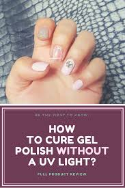 how to cure gel nails without a uv light how to cure gel nails without a uv light community boards beauty