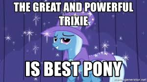Trixie Meme - the great and powerful trixie is best pony trixie meme generator