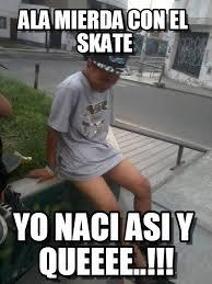 Skate Memes - ala mierda con el skate calato picharly meme on memegen