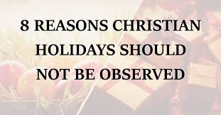 8 reasons christian holidays should not be observed purely