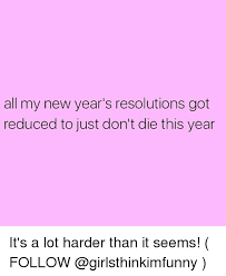 New Years Resolution Meme - all my new year s resolutions got reduced to just don t die this