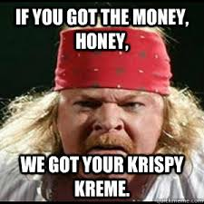 We Got This Meme - if you got the money honey we got your disease fat axl rose