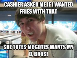 Totes Magotes Meme - cashier asked me if i wanted fries with that she totes mcgotes