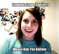 Builder Meme - meme creator i looked at your contacts whose bob the builder