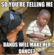 Bands Will Make Her Dance Meme - so you re telling me bands will make her dance sceptical