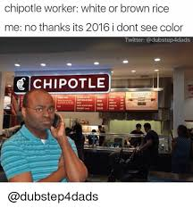 Chipotle Memes - chipotle worker white or brown rice me no thanks its 2016 i dont see