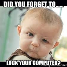 Lock Your Computer Meme - did you forget to lock your computer skeptical baby whaa