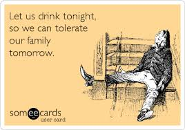 let us drink tonight so we can tolerate our family tomorrow
