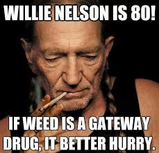 Nelson Meme - willie nelson is 80 if weed is a gateway drug it better hurry