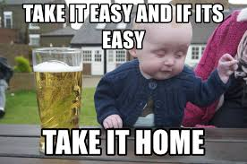 Take It Easy Meme - take it easy and if its easy take it home drunk baby 1 meme