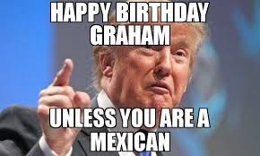 Graham Meme - happy birthday graham unless you are a mexican meme donald trump