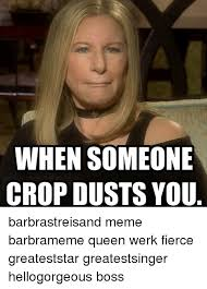 Queen Meme Generator - when someone crop dusts you barbrastreisand meme barbrameme queen