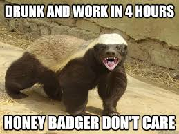 Drunk At Work Meme - drunk and work in 4 hours honey badger don t care badass honey