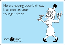 Funny Sister Birthday Meme - here s hoping your birthday is as cool as your younger sister