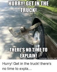 Sloth Meme Generator - hurry get in the truck there s no time to explain memegenerator
