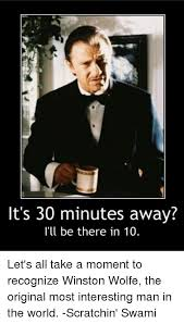 World S Most Interesting Man Meme - it s 30 minutes away i ll be there in 10 let s all take a moment to