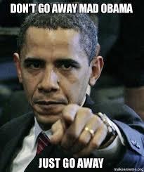 Go Away Meme - don t go away mad obama just go away angry obama make a meme