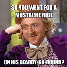 Mustache Ride Meme - so you went for a mustache ride on his beardy go round willy