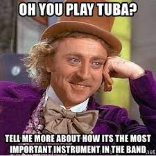 Tuba Memes - oh you play tuba tell me more about how its the most important