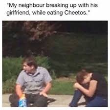 Cheetos Meme - dopl3r com memes my neighbour breaking up with his girlfriend