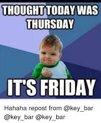 Today Is Friday Meme - thought today was thursday its friday hahaha repost from friday