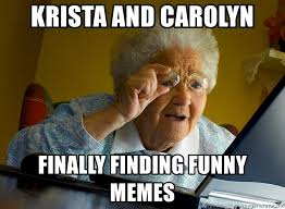 Funny Grandma Memes - krista and carolyn finally finding funny memes internet grandma