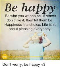 Happy Life Meme - be happy be who you wanna be if others don t like it then let them