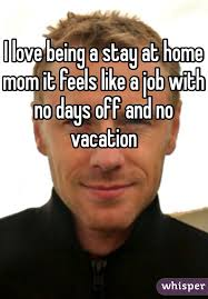 Stay At Home Mom Meme - love being a stay at home mom it feels like a job with no days off