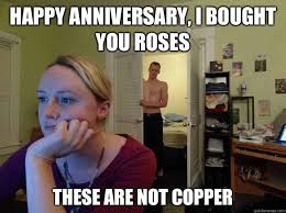 Happy Anniversary Meme - happy anniversary i bought you roses these are not copper