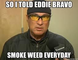 Smoke Weed Everyday Meme - so i told eddie bravo smoke weed everyday steven seagal mma