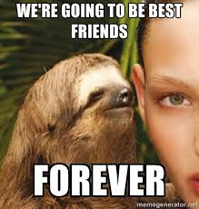 Friends Forever Meme - we re going to be best friends forever meme picture