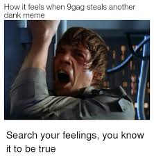 Know Your Meme 9gag - how it feels when 9gag steals another dank meme search your feelings