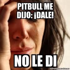 Pitbull Meme Dale - meme problems pitbull me dijo dale no le di 135474