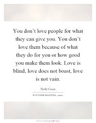 What Is Blind You Don U0027t Love People For What They Can Give You You Don U0027t Love