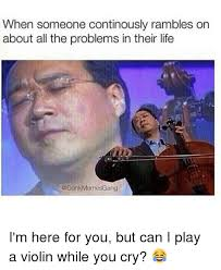 Violin Meme - when someone continously rambles on about all the problems in their