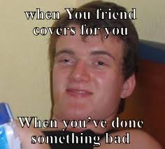 Bad Friend Meme - when you friend covers for you when youve done something bad meme