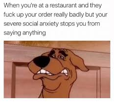 Social Anxiety Meme - when you re at a restaurant and they fuck up your order really badly