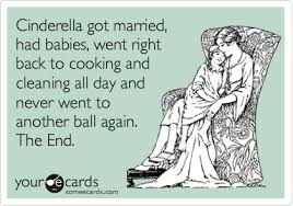 cinderella got married had babies went right back to cooking and