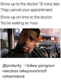 Doctor Appointment Meme - show up to the doctor 15 mins late they cancel your appointment show