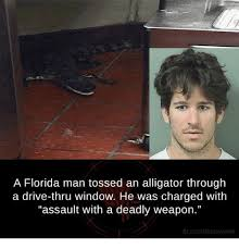 Florida Man Meme - a florida man tossed an alligator through a drive thru window he