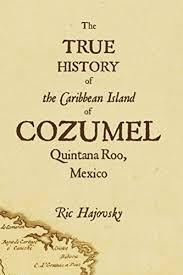 the true history of cozumel ebook ric hajovsky