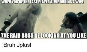 Raid Meme - when youre the lastplayeralneduringawife the raid boss be looking