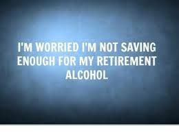 Retirement Meme - i m worried i m not saving enough for my retirement alcohol meme