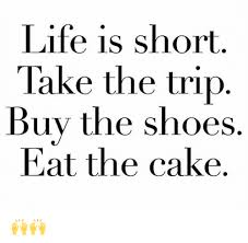 Buy All The Shoes Meme - life is short take the trip buy the shoes eat the cake life