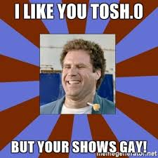 Tosh 0 Meme - i like you tosh 0 but your shows gay frank the tank dart meme