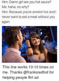 Hot Meme Girl - him damn girl are you hot sauce me haha no why him because you